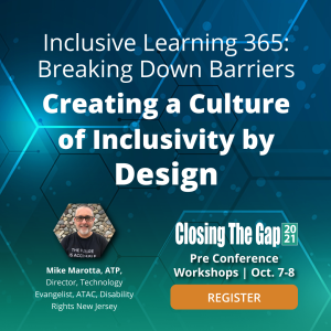 Inclusive learning 365: Breaking Down Barriers Creating a culture of incusivity by design. Closing the gap 2021. pre conference workshop oct 7-8. Mike Marotta, ATP. Director, Technology Evangelist ATAC Disability Rights NJ